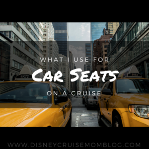 What I Use for Car Seats on a Cruise • Disney Cruise Mom Blog